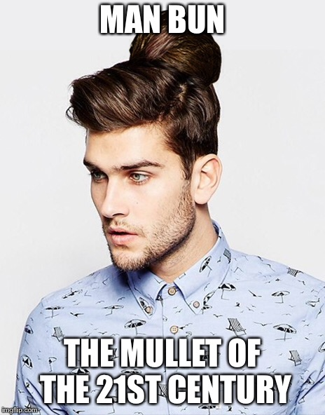 Man bun  | MAN BUN THE MULLET OF THE 21ST CENTURY | image tagged in hairstyle | made w/ Imgflip meme maker