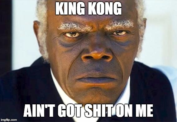 King Kong Ain't Got Shit On Me | KING KONG AIN'T GOT SHIT ON ME | image tagged in stephen django,denzel washington,training day | made w/ Imgflip meme maker