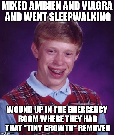 "Bad Luck Brian Meme | MIXED AMBIEN AND VIAGRA AND WENT SLEEPWALKING WOUND UP IN THE EMERGENCY ROOM WHERE THEY HAD THAT ""TINY GROWTH"" REMOVED 