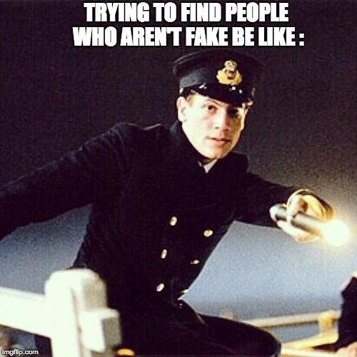 No Fake Friends | TRYING TO FIND PEOPLE WHO AREN'T FAKE BE LIKE : | image tagged in titanic,fake people,fake friends,alone,single life,hope | made w/ Imgflip meme maker