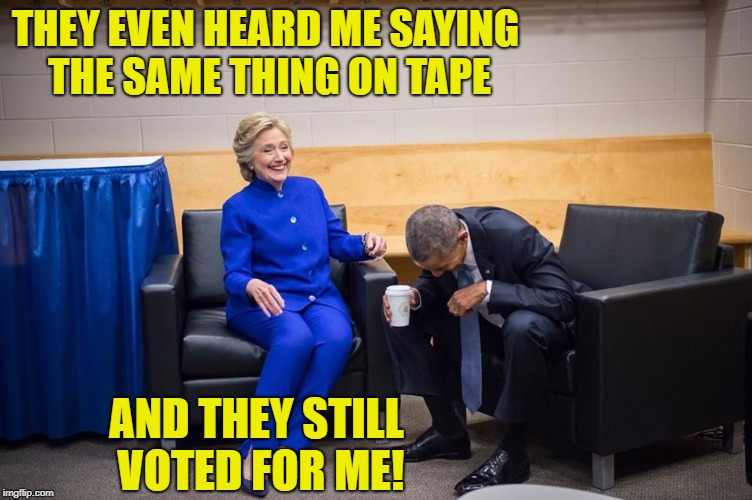 Hillary Obama Laugh | THEY EVEN HEARD ME SAYING THE SAME THING ON TAPE AND THEY STILL VOTED FOR ME! | image tagged in hillary obama laugh | made w/ Imgflip meme maker