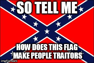 confederate flag | SO TELL ME HOW DOES THIS FLAG MAKE PEOPLE TRAITORS | image tagged in confederate flag,southern flag,confederate,southern,treason,tell me more | made w/ Imgflip meme maker