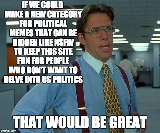 That Would Be Great | IF WE COULD MAKE A NEW CATEGORY FOR POLITICAL MEMES THAT CAN BE HIDDEN LIKE NSFW TO KEEP THIS SITE FUN FOR PEOPLE WHO DON'T WANT TO DELVE IN | image tagged in memes,that would be great | made w/ Imgflip meme maker