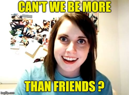 Overly Attached Girlfriend Meme | CAN'T WE BE MORE THAN FRIENDS ? | image tagged in memes,overly attached girlfriend | made w/ Imgflip meme maker