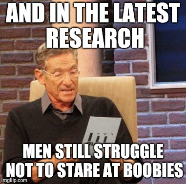 Me, staring, never! |  AND IN THE LATEST RESEARCH; MEN STILL STRUGGLE NOT TO STARE AT BOOBIES | image tagged in memes,maury lie detector,staring | made w/ Imgflip meme maker