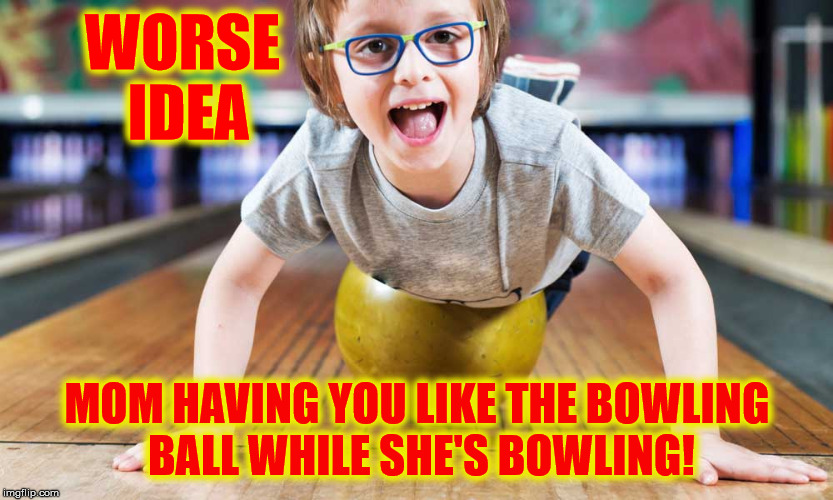 WORSE IDEA MOM HAVING YOU LIKE THE BOWLING BALL WHILE SHE'S BOWLING! | made w/ Imgflip meme maker