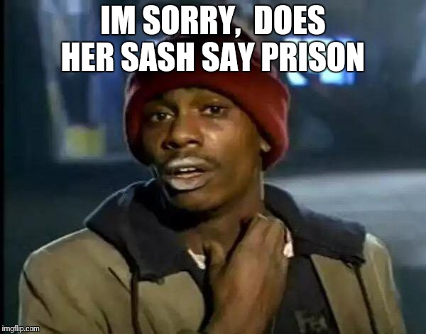 Y'all Got Any More Of That Meme | IM SORRY,  DOES HER SASH SAY PRISON | image tagged in memes,y'all got any more of that | made w/ Imgflip meme maker