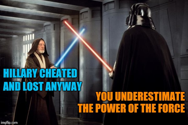 In response to the latest Libtard argument | HILLARY CHEATED YOU UNDERESTIMATE THE POWER OF THE FORCE AND LOST ANYWAY | image tagged in star wars duel,russian collusion,hillary clinton,i see what you did there,blame,trump | made w/ Imgflip meme maker