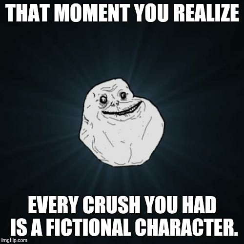 Forever Alone |  THAT MOMENT YOU REALIZE; EVERY CRUSH YOU HAD IS A FICTIONAL CHARACTER. | image tagged in character,crush,that moment when,that moment when you realize,fiction,memes | made w/ Imgflip meme maker