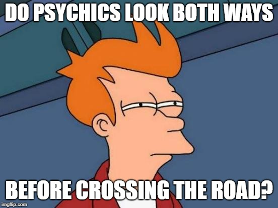Futurama Fry | DO PSYCHICS LOOK BOTH WAYS BEFORE CROSSING THE ROAD? | image tagged in memes,futurama fry | made w/ Imgflip meme maker
