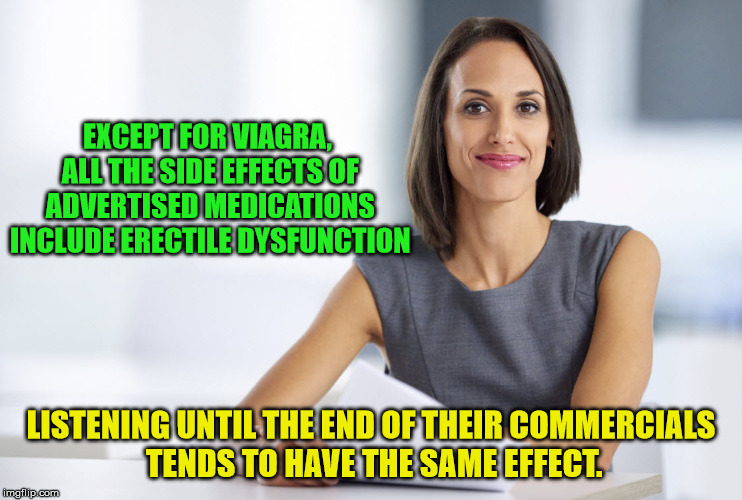 Successful businesswoman | EXCEPT FOR VIAGRA, ALL THE SIDE EFFECTS OF ADVERTISED MEDICATIONS INCLUDE ERECTILE DYSFUNCTION LISTENING UNTIL THE END OF THEIR COMMERCIALS  | image tagged in successful businesswoman | made w/ Imgflip meme maker
