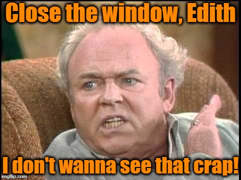 Archie bunker | Close the window, Edith I don't wanna see that crap! | image tagged in archie bunker | made w/ Imgflip meme maker