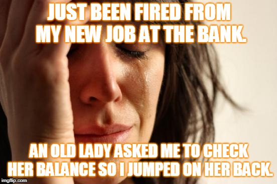 innocently dumb |  JUST BEEN FIRED FROM MY NEW JOB AT THE BANK. AN OLD LADY ASKED ME TO CHECK HER BALANCE SO I JUMPED ON HER BACK. | image tagged in memes,first world problems,you're fired,dumb,stupid people,stupid humor | made w/ Imgflip meme maker