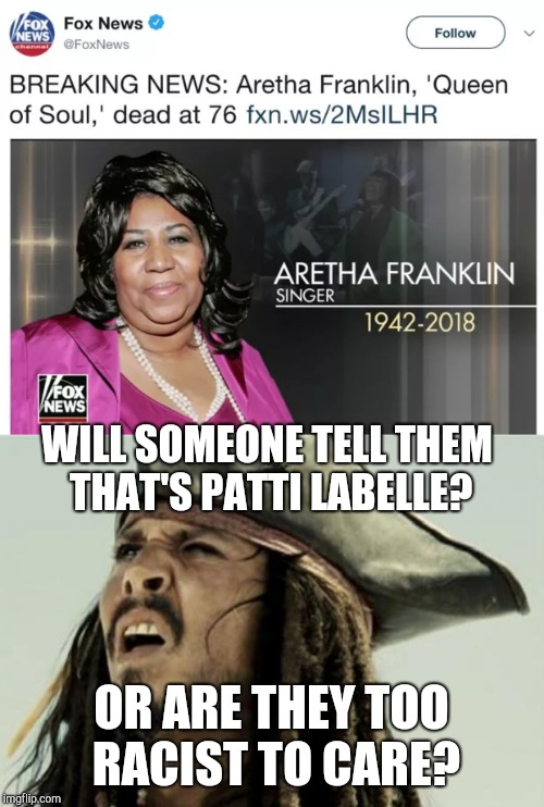 They're either too ignorant or too racist to care. | WILL SOMEONE TELL THEM THAT'S PATTI LABELLE? OR ARE THEY TOO RACIST TO CARE? | image tagged in fox news,aretha franklin,meme,racism,ignorance | made w/ Imgflip meme maker