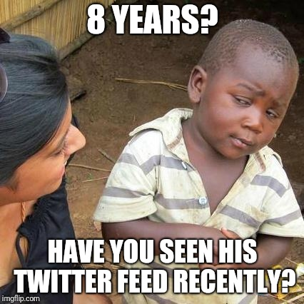 Third World Skeptical Kid Meme | 8 YEARS? HAVE YOU SEEN HIS TWITTER FEED RECENTLY? | image tagged in memes,third world skeptical kid | made w/ Imgflip meme maker
