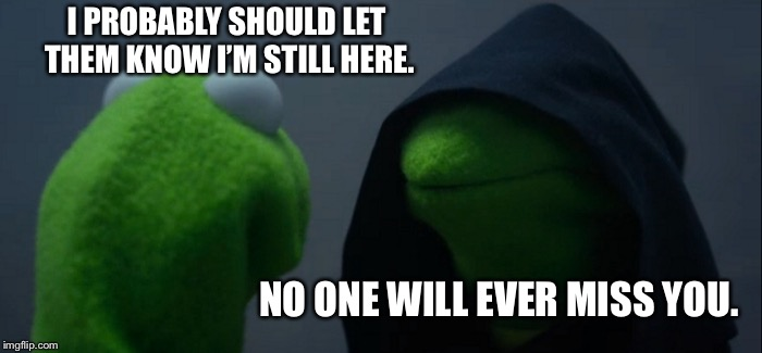 Evil Kermit Meme | I PROBABLY SHOULD LET THEM KNOW I'M STILL HERE. NO ONE WILL EVER MISS YOU. | image tagged in memes,evil kermit | made w/ Imgflip meme maker