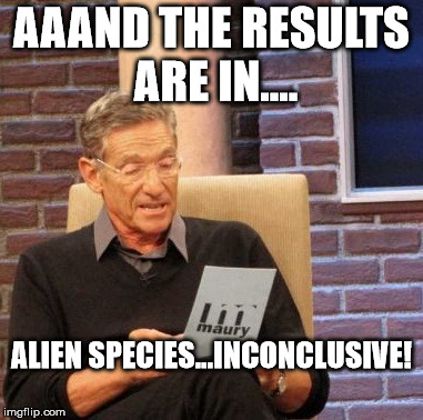 Maury Lie Detector Meme | AAAND THE RESULTS ARE IN.... ALIEN SPECIES...INCONCLUSIVE! | image tagged in memes,maury lie detector | made w/ Imgflip meme maker