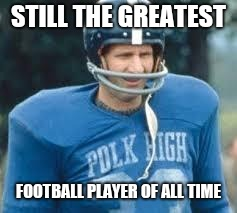 STILL THE GREATEST; FOOTBALL PLAYER OF ALL TIME | image tagged in al bundy,football legend | made w/ Imgflip meme maker
