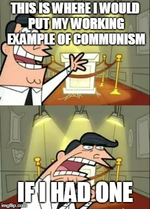 COMMUNISM! | THIS IS WHERE I WOULD PUT MY WORKING EXAMPLE OF COMMUNISM IF I HAD ONE | image tagged in memes,this is where i'd put my trophy if i had one,communism,offensive,dank memes,college liberal | made w/ Imgflip meme maker