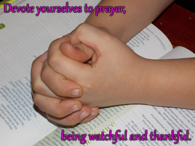 Colossians 4:2 Devote Yourself To Prayer and being Thankful | Devote yourselves to prayer, being watchful and thankful. | image tagged in bible,holy bible,holy spirit,bible verse,verse,god | made w/ Imgflip meme maker