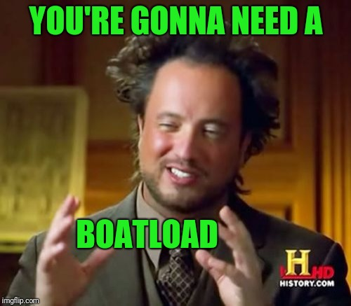 Ancient Aliens Meme | YOU'RE GONNA NEED A BOATLOAD | image tagged in memes,ancient aliens | made w/ Imgflip meme maker