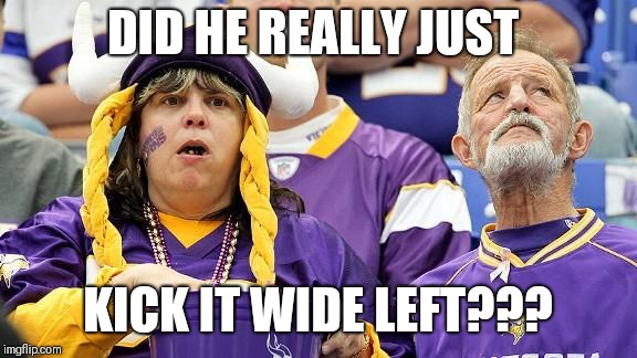 DID HE REALLY JUST KICK IT WIDE LEFT??? | image tagged in vikings suck | made w/ Imgflip meme maker