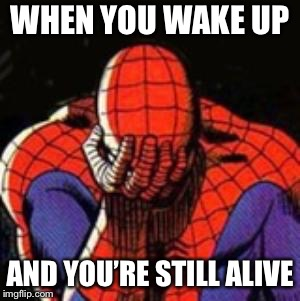 I should really get help | WHEN YOU WAKE UP AND YOU'RE STILL ALIVE | image tagged in memes,sad spiderman,spiderman,depression | made w/ Imgflip meme maker