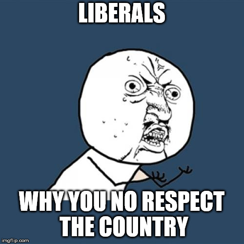 Y U No Meme | LIBERALS WHY YOU NO RESPECT THE COUNTRY | image tagged in memes,y u no | made w/ Imgflip meme maker