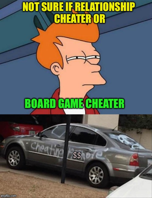 Hey, some people get pretty miffed. | NOT SURE IF RELATIONSHIP CHEATER OR BOARD GAME CHEATER $$ | image tagged in futurama fry,board games,cheater,memes,funny | made w/ Imgflip meme maker