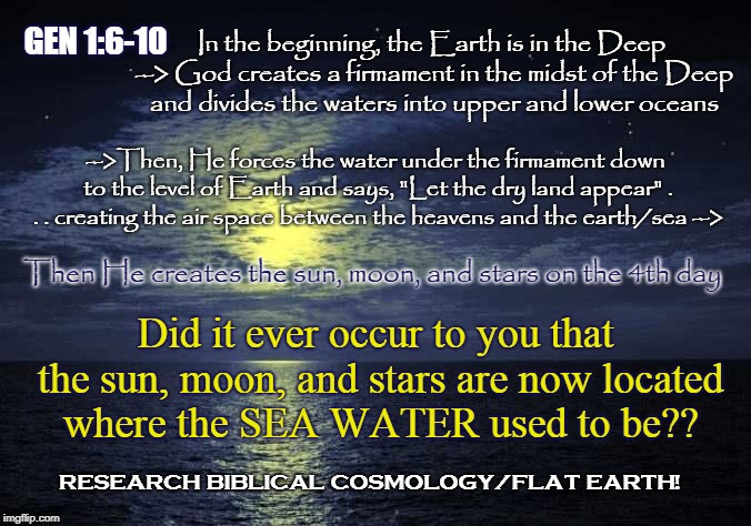 So, have you ever realized that the sea water used to be located where the heavenly luminaries now sit? | GEN 1:6-10 In the beginning, the Earth is in the Deep --> God creates a firmament in the midst of the Deep and divides the waters into upper | image tagged in meme,ocean,flat earth,biblical cosmology,genesis 1,nasa hoax | made w/ Imgflip meme maker