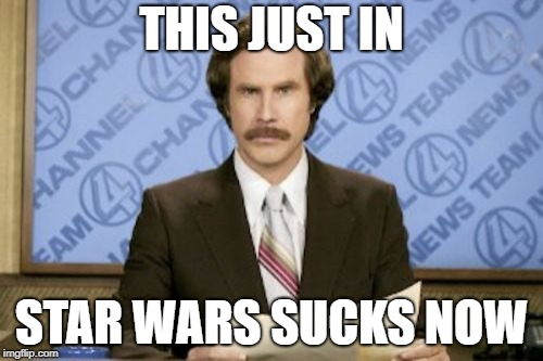 Ron Burgundy Meme | THIS JUST IN STAR WARS SUCKS NOW | image tagged in memes,ron burgundy | made w/ Imgflip meme maker