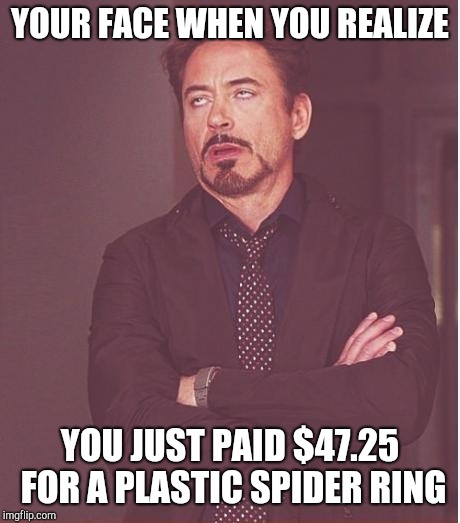 Face You Make Robert Downey Jr Meme | YOUR FACE WHEN YOU REALIZE YOU JUST PAID $47.25 FOR A PLASTIC SPIDER RING | image tagged in memes,face you make robert downey jr | made w/ Imgflip meme maker