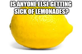 When life gives you lemons, X | IS ANYONE ELSE GETTING SICK OF LEMONADES? | image tagged in lemonade,lemons,keep it real,when life gives you lemons x | made w/ Imgflip meme maker