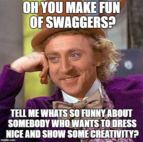 For anybody that made fun of/makes fun of swaggers | OH YOU MAKE FUN OF SWAGGERS? TELL ME WHATS SO FUNNY ABOUT SOMEBODY WHO WANTS TO DRESS NICE AND SHOW SOME CREATIVITY? | image tagged in memes,creepy condescending wonka | made w/ Imgflip meme maker
