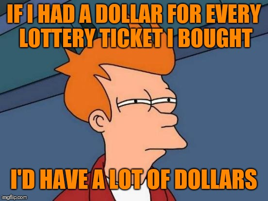 Futurama Fry Meme | IF I HAD A DOLLAR FOR EVERY LOTTERY TICKET I BOUGHT I'D HAVE A LOT OF DOLLARS | image tagged in memes,futurama fry | made w/ Imgflip meme maker