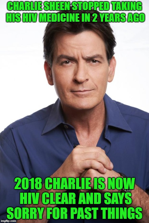 Charlie Sheen | CHARLIE SHEEN STOPPED TAKING HIS HIV MEDICINE IN 2 YEARS AGO 2018 CHARLIE IS NOW HIV CLEAR AND SAYS SORRY FOR PAST THINGS | image tagged in charlie sheen | made w/ Imgflip meme maker