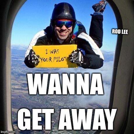 Wanna get away | ROD LEE | image tagged in wtf,united airlines passenger removed | made w/ Imgflip meme maker