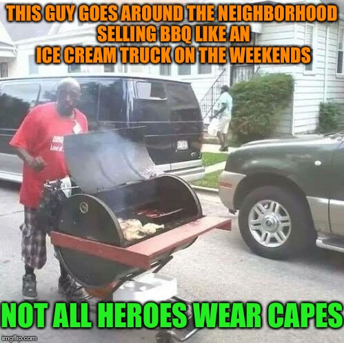 Grillmaster Flash |  THIS GUY GOES AROUND THE NEIGHBORHOOD SELLING BBQ LIKE AN ICE CREAM TRUCK ON THE WEEKENDS; NOT ALL HEROES WEAR CAPES | image tagged in barbecue,man,ice cream truck,neighborhood,hero,memes | made w/ Imgflip meme maker