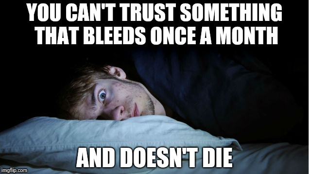Night Terror | YOU CAN'T TRUST SOMETHING THAT BLEEDS ONCE A MONTH AND DOESN'T DIE | image tagged in night terror | made w/ Imgflip meme maker