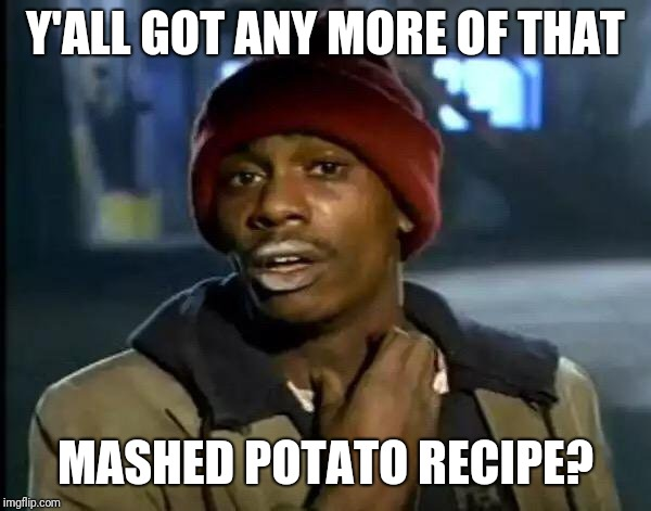 Y'all Got Any More Of That | Y'ALL GOT ANY MORE OF THAT MASHED POTATO RECIPE? | image tagged in memes,y'all got any more of that | made w/ Imgflip meme maker