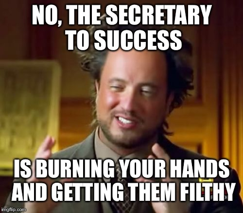 Ancient Aliens Meme | NO, THE SECRETARY TO SUCCESS IS BURNING YOUR HANDS AND GETTING THEM FILTHY | image tagged in memes,ancient aliens | made w/ Imgflip meme maker