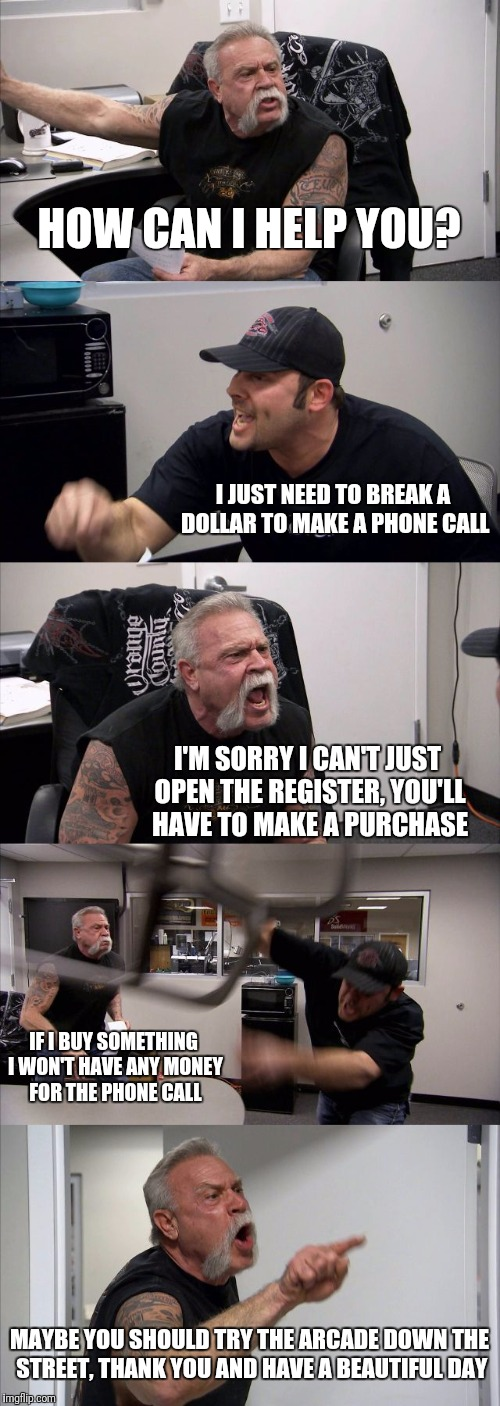 Overheard at a Gas Station counter; circa 1993 | HOW CAN I HELP YOU? I JUST NEED TO BREAK A DOLLAR TO MAKE A PHONE CALL I'M SORRY I CAN'T JUST OPEN THE REGISTER, YOU'LL HAVE TO MAKE A PURCH | image tagged in memes,american chopper argument,change,pay phone,flarp,funny | made w/ Imgflip meme maker