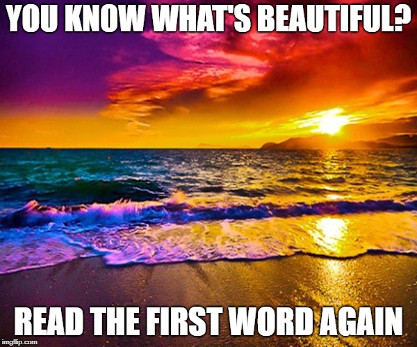 Here is your warm and fuzzy for today | YOU KNOW WHAT'S BEAUTIFUL? READ THE FIRST WORD AGAIN | image tagged in beautiful sunset,memes,beautiful | made w/ Imgflip meme maker