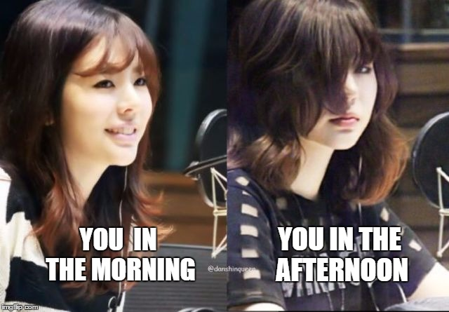 Story of my life | YOU  IN THE MORNING YOU IN THE AFTERNOON | image tagged in snsd sunny,snsd,girls' generation,kpop,sunny,leesunkyu | made w/ Imgflip meme maker