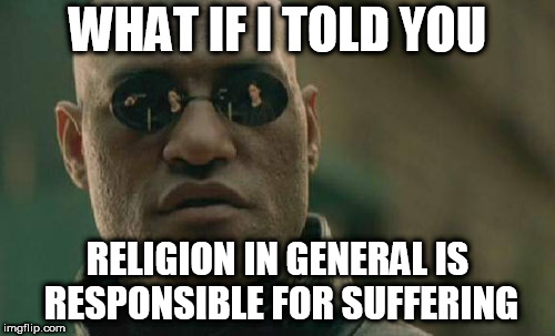 Matrix Morpheus | WHAT IF I TOLD YOU RELIGION IN GENERAL IS RESPONSIBLE FOR SUFFERING | image tagged in memes,matrix morpheus,religion,anti religion,religious,anti religious | made w/ Imgflip meme maker