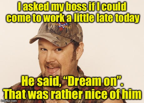 "Keep your dreams alive, hit the snooze button | I asked my boss if I could come to work a little late today He said, ""Dream on"". That was rather nice of him 