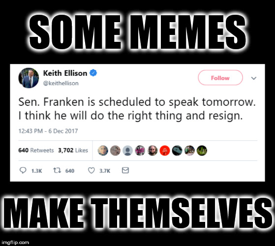 SOME MEMES MAKE THEMSELVES | image tagged in al franken,me too,liberal hypocrisy,democrat congressmen,sexual harassment,just walk away | made w/ Imgflip meme maker