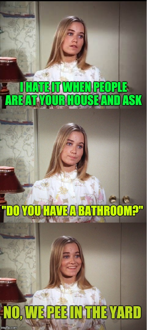 "Dumb questions.. | I HATE IT WHEN PEOPLE ARE AT YOUR HOUSE AND ASK ""DO YOU HAVE A BATHROOM?"" NO, WE PEE IN THE YARD 