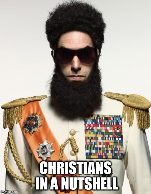 The dictator | CHRISTIANS IN A NUTSHELL | image tagged in the dictator,christianity,christian,anti christianity,anti christian,dictator | made w/ Imgflip meme maker