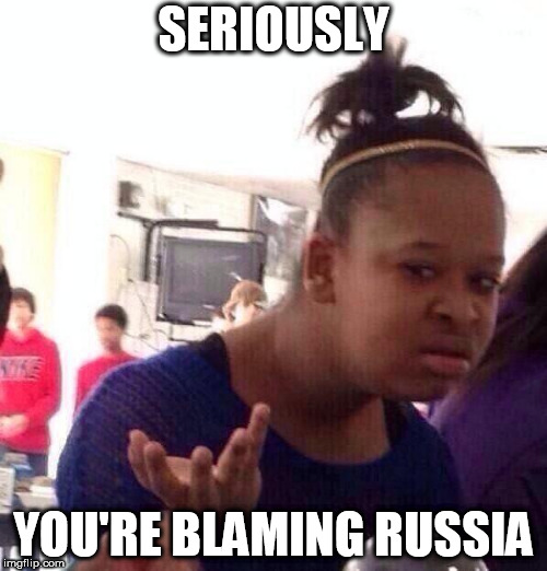 Black Girl Wat | SERIOUSLY YOU'RE BLAMING RUSSIA | image tagged in memes,black girl wat,russia,blame,blame russia,red scare | made w/ Imgflip meme maker